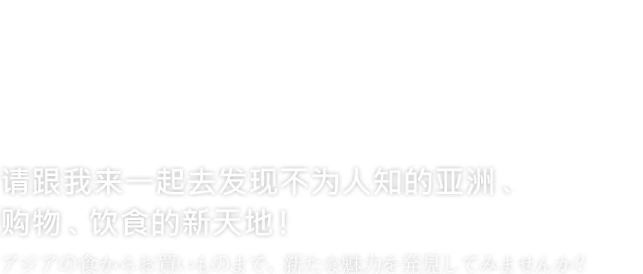 DISCOVER NEW ASIA FROM AND SHOPPING !アジアの食からお買いものまで、新たな魅力を発見してみませんか?