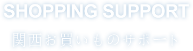 SHOPPING SUPPORT 関西お買いものサポート