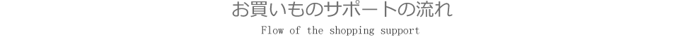 Flow of the shopping support 関西お買いものサポートの流れ
